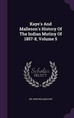 Kaye's and Malleson's History of the Indian Mutiny of 1857-8, Volume 5