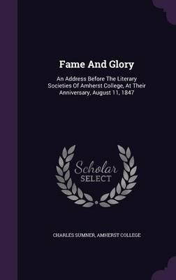 Fame and Glory : An Address Before the Literary Societies of Amherst College, at Their Anniversary, August 11, 1847
