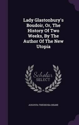 Lady Glastonbury's Boudoir, Or, the History of Two Weeks, by the Author of the New Utopia