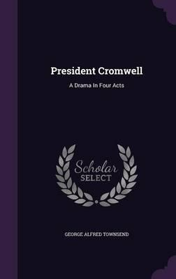 President Cromwell : A Drama in Four Acts