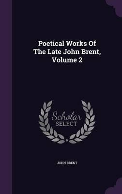 Poetical Works of the Late John Brent, Volume 2