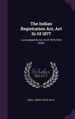 The Indian Registration ACT, ACT III of 1877 : As Amended by ACT XII of 1879, with Notes