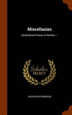 Miscellanies : [And] Natural History of Intellect. --