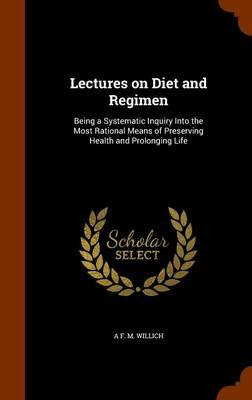 Lectures on Diet and Regimen : Being a Systematic Inquiry Into the Most Rational Means of Preserving Health and Prolonging Life