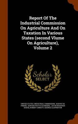 Report of the Industrial Commission on Agriculture and on Taxation in Various States (Second Vlume on Agriculture), Volume 2