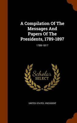 A Compilation of the Messages and Papers of the Presidents, 1789-1897 : 1789-1817