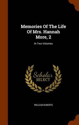 Memories of the Life of Mrs. Hannah More, 2 : In Two Volumes
