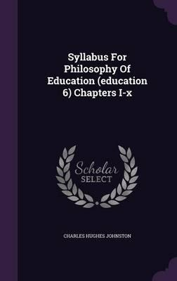 Syllabus for Philosophy of Education (Education 6) Chapters I-X