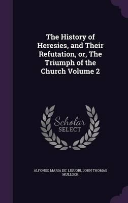 The History of Heresies, and Their Refutation, Or, the Triumph of the Church Volume 2