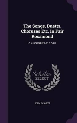 The Songs, Duetts, Choruses Etc. in Fair Rosamond : A Grand Opera, in 4 Acts