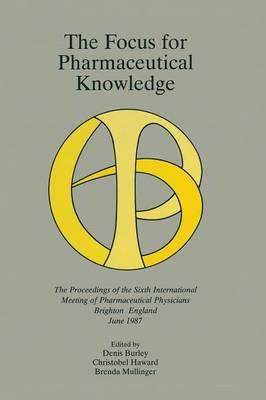 The Focus for Pharmaceutical Knowledge : The Proceedings of the Sixth International Meeting of Pharmaceutical Physicians Brighton, England, June 1987