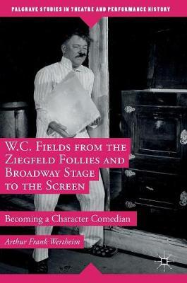 W.C. Fields from the Ziegfeld Follies and Broadway Stage to the Screen 2016 : Becoming a Character Comedian