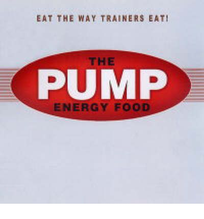 The Pump Energy Food : Food That Tastes Great, Feels Great, and Makes You Look Great!