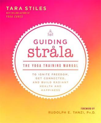 Guiding Strala : The Yoga Training Manual to Ignite Freedom, Get Connected, and Build Radiant Health and Happiness