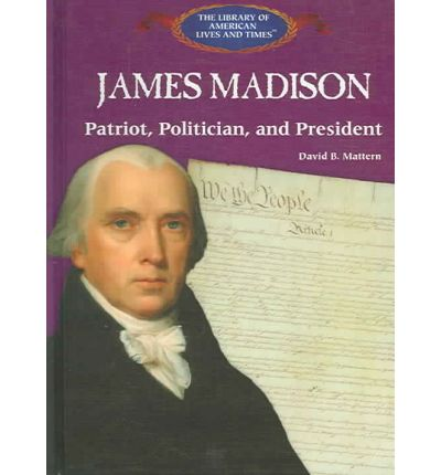 James Madison: : Patriot, Politician, and President
