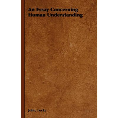 locke essay of human understanding Published in 1669, john locke's an essay concerning human understanding is the foundational text for modern philosophical empiricism this essay set the standard for empirically-based arguments against the traditions of rationalism locke puts forth the underlying premise that simple ideas are created.