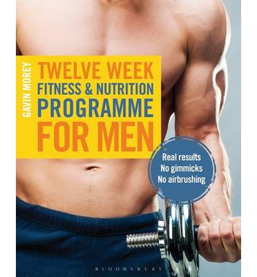 Twelve Week Fitness and Nutrition Programme for Men : Real Results - No Gimmicks - No Airbrushing