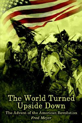 The World Turned Upside down: the Advent of the American Revolution : The Advent of the American Revolution