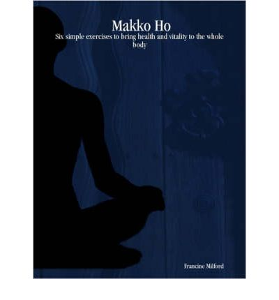 Makko Ho : Six Simple Exercises to Bring Health and Vitality to the Whole Body