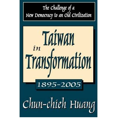 Taiwan in Transformation 1895-2005 : The Challenge of a New Democracy to an Old Civilization