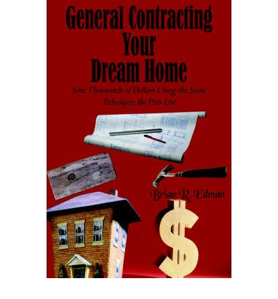 General Contracting Your Dream Home : Save Thousands of Dollars Using the Same Techniques the Pros Use