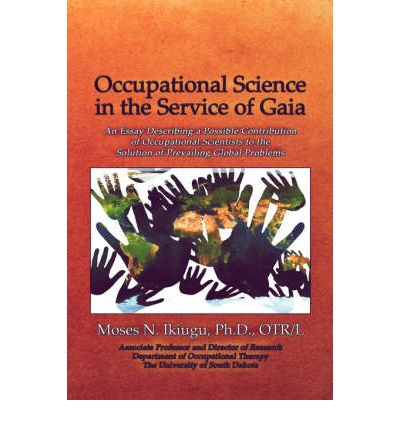 Occupational Science in the Service of Gaia : An Essay Describing a Possible Contribution of Occupational Scientists to the Solution of Prevailing Glob