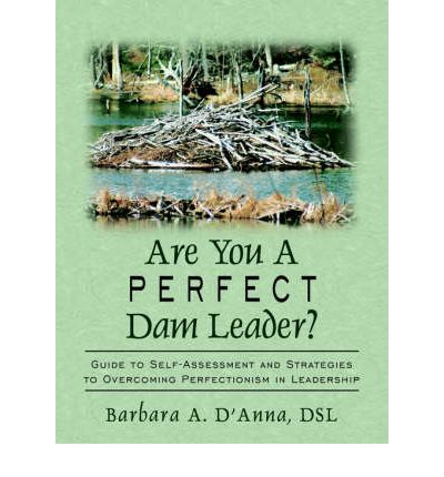 Are You A Perfect Dam Leader? : Guide to Self-Assessment and Strategies to Overcoming Perfectionism in Leadership
