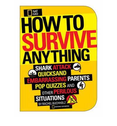 How to Survive Anything: Shark Attack, Quicksand, Embarassing Parents, Pop Quizzes, and Other Perilous Situations