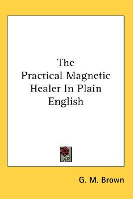The Practical Magnetic Healer in Plain English