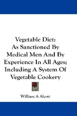 Vegetable Diet : As Sanctioned by Medical Men and by Experience in All Ages; Including a System of Vegetable Cookery