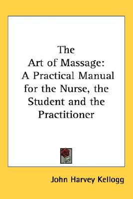 The Art of Massage : A Practical Manual for the Nurse, the Student and the Practitioner