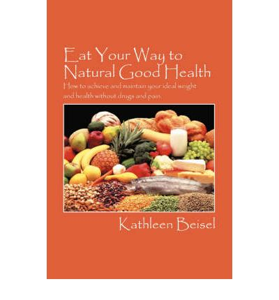 Eat Your Way to Natural Good Health : How to Achieve and Maintain Your Ideal Weight and Health Without Drugs and Pain