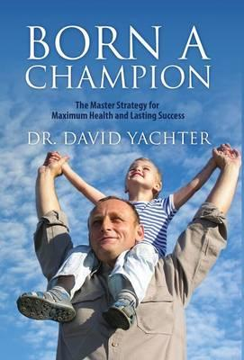Born a Champion : The Master Strategy for Maximum Health and Lasting Success
