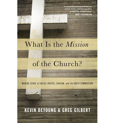 What is the Mission of the Church? : Making Sense of Social Justice, Shalom, and the Great Commission