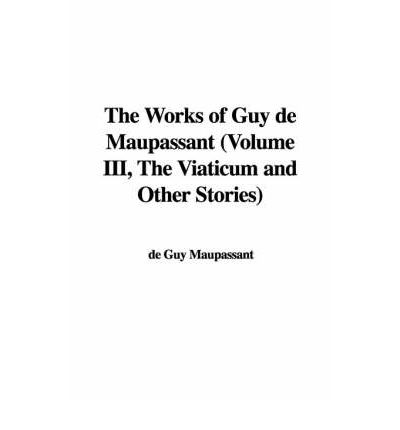 The Works of Guy de Maupassant (Volume III, the Viaticum and Other Stories)
