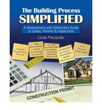 The Building Process Simplified : A Homeowners and Contractors Guide to Codes, Permits, and Inspections