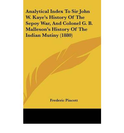 Analytical Index to Sir John W. Kaye's History of the Sepoy War, and Colonel G. B. Malleson's History of the Indian Mutiny (1880)