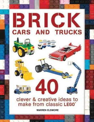 Brick Cars and Trucks: 40 Clever & Creative Ideas to Make from Classic Lego(r)