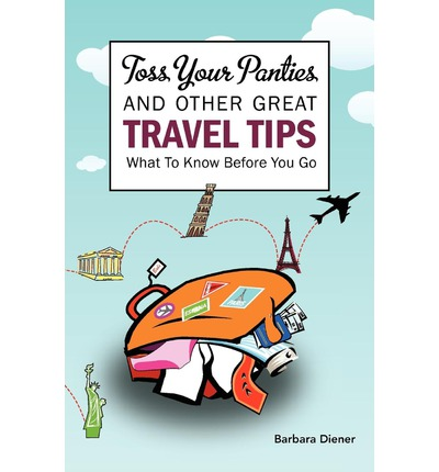 Toss Your Panties and Other Great Travel Tips : What to Know Before You Go: Clever Suggestions and Travel Tips for the Occasional Traveler