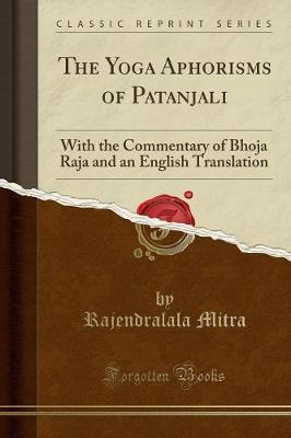 The Yoga Aphorisms of Patanjali : With the Commentary of Bhoja Raja and an English Translation (Classic Reprint)