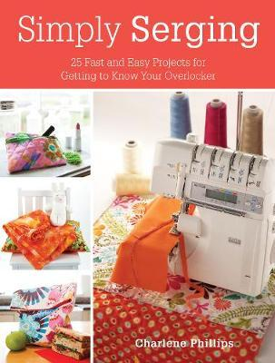 Simply Serging : 25 Fast and Easy Projects for Getting to Know Your Overlocker