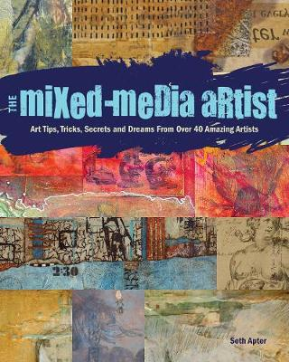 The Mixed-Media Artist : Art Tips, Tricks, Secrets and Dreams from Over 40 Amazing Artists