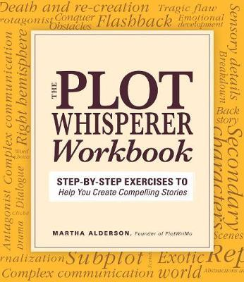 The Plot Whisperer Workbook : Step-by-Step Exercises to Help You Create Compelling Stories