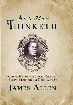 As a Man Thinketh: Classic Wisdom for Proper Thought ...