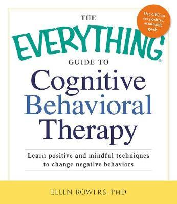 The Everything Guide to Cognitive Behavioral Therapy : Learn Positive and Mindful Techniques to Change Negative Behaviors
