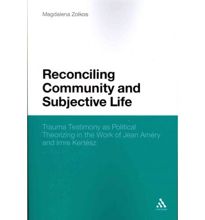 Reconciling Community and Subjective Life : Trauma Testimony as Political Theorizing in the Work of Jean Amery and Imre Kertesz