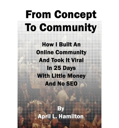 From Concept to Community : How I Built an Online Community and Took It Viral in 25 Days with Little Money and No Seo