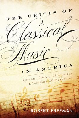The Crisis of Classical Music in America : Lessons from a Life in the Education of Musicians