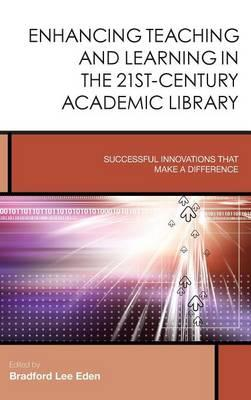 Enhancing Teaching and Learning in the 21st-Century Academic Library : Successful Innovations That Make a Difference