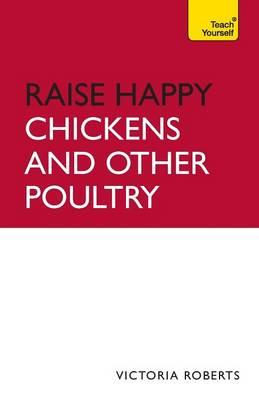 Raise Happy Chickens and Other Poultry: Teach Yourself 2010